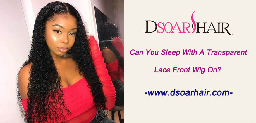Can you sleep with a transparent lace front wig on