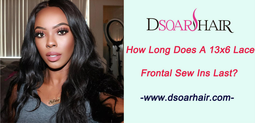 How long does a 13x6 lace frontal sew ins last