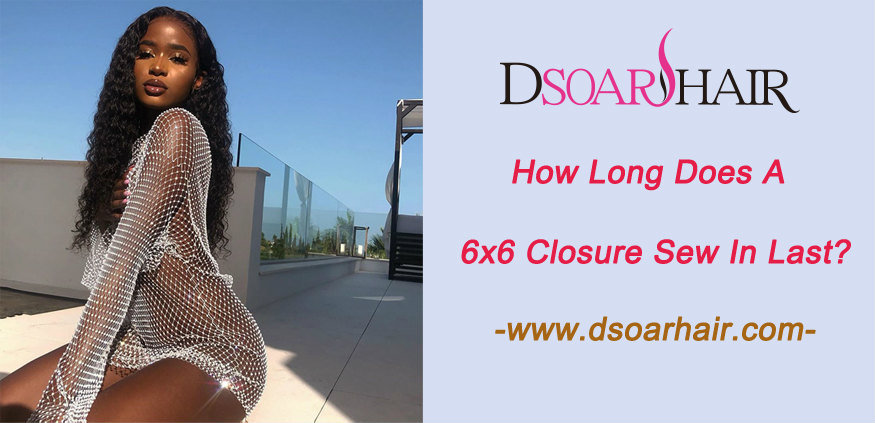 How long does a 6x6 closure sew in last