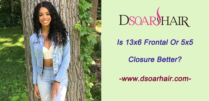 Is 13x6 frontal or 5x5 closure better