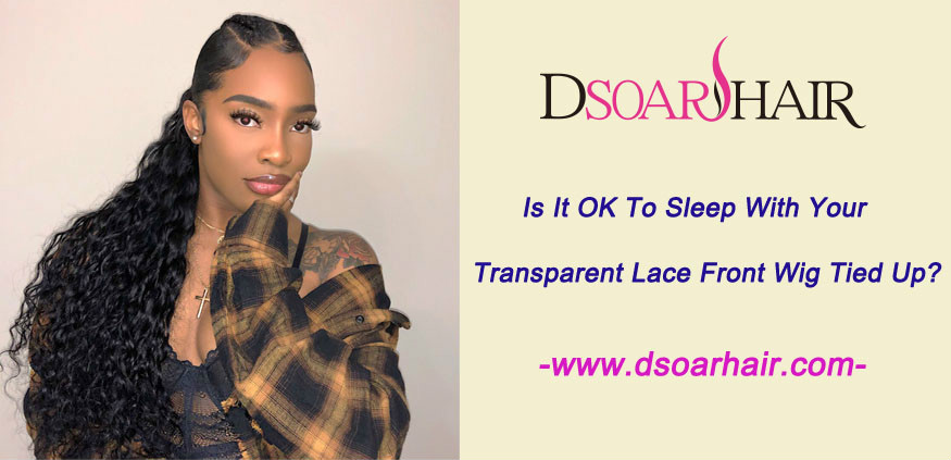 Is it OK to sleep with your transparent lace front wig tied up