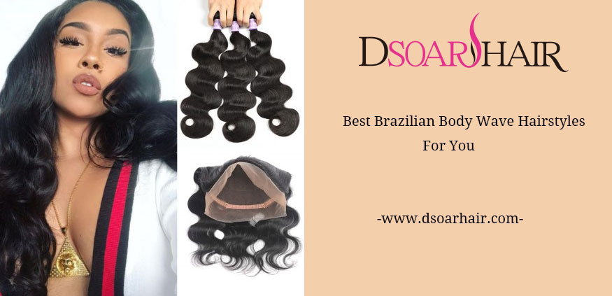 Best Brazilian Body Wave Sew In Hairstyles For You